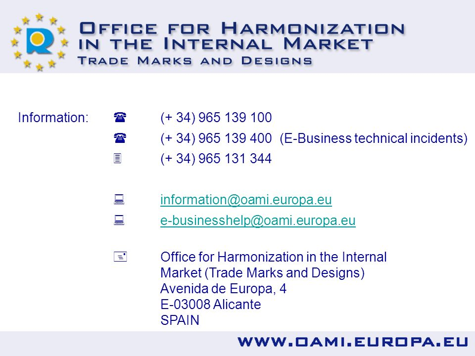 Information: (+ 34) 965 139 100 (+ 34) 965 139 400 (E-Business technical incidents) (+ 34) 965 131 344 information@oami.europa.eu e-businesshelp@oami.europa.eu Office for Harmonization in the Internal Market (Trade Marks and Designs) Avenida de Europa, 4 E-03008 Alicante SPAIN