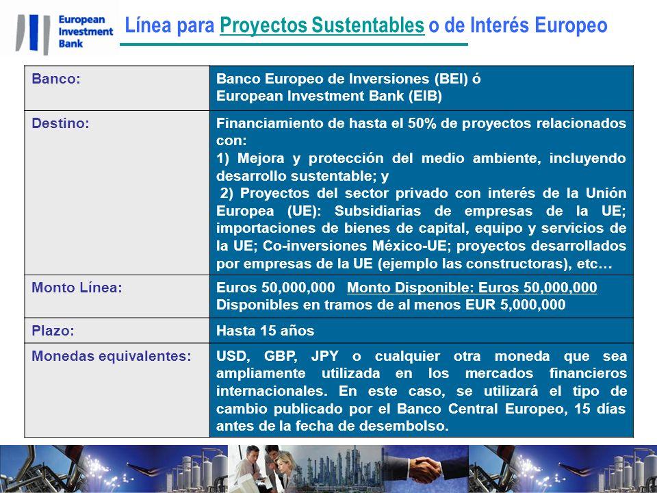 Línea para Proyectos Sustentables o de Interés EuropeoProyectos Sustentables Banco:Banco Europeo de Inversiones (BEI) ó European Investment Bank (EIB) Destino:Financiamiento de hasta el 50% de proyectos relacionados con: 1) Mejora y protección del medio ambiente, incluyendo desarrollo sustentable; y 2) Proyectos del sector privado con interés de la Unión Europea (UE): Subsidiarias de empresas de la UE; importaciones de bienes de capital, equipo y servicios de la UE; Co-inversiones México-UE; proyectos desarrollados por empresas de la UE (ejemplo las constructoras), etc… Monto Línea:Euros 50,000,000 Monto Disponible: Euros 50,000,000 Disponibles en tramos de al menos EUR 5,000,000 Plazo:Hasta 15 años Monedas equivalentes:USD, GBP, JPY o cualquier otra moneda que sea ampliamente utilizada en los mercados financieros internacionales.
