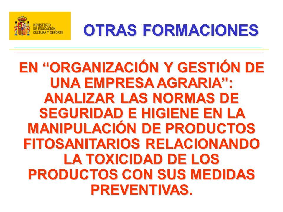 OTRAS FORMACIONES EN ORGANIZACIÓN Y GESTIÓN DE UNA EMPRESA AGRARIA: ANALIZAR LAS NORMAS DE SEGURIDAD E HIGIENE EN LA MANIPULACIÓN DE PRODUCTOS FITOSANITARIOS RELACIONANDO LA TOXICIDAD DE LOS PRODUCTOS CON SUS MEDIDAS PREVENTIVAS.