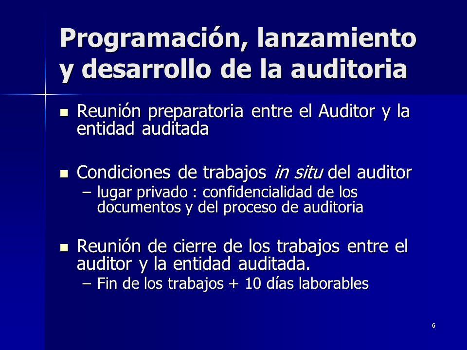 6 Programación, lanzamiento y desarrollo de la auditoria Reunión preparatoria entre el Auditor y la entidad auditada Reunión preparatoria entre el Auditor y la entidad auditada Condiciones de trabajos in situ del auditor Condiciones de trabajos in situ del auditor –lugar privado : confidencialidad de los documentos y del proceso de auditoria Reunión de cierre de los trabajos entre el auditor y la entidad auditada.