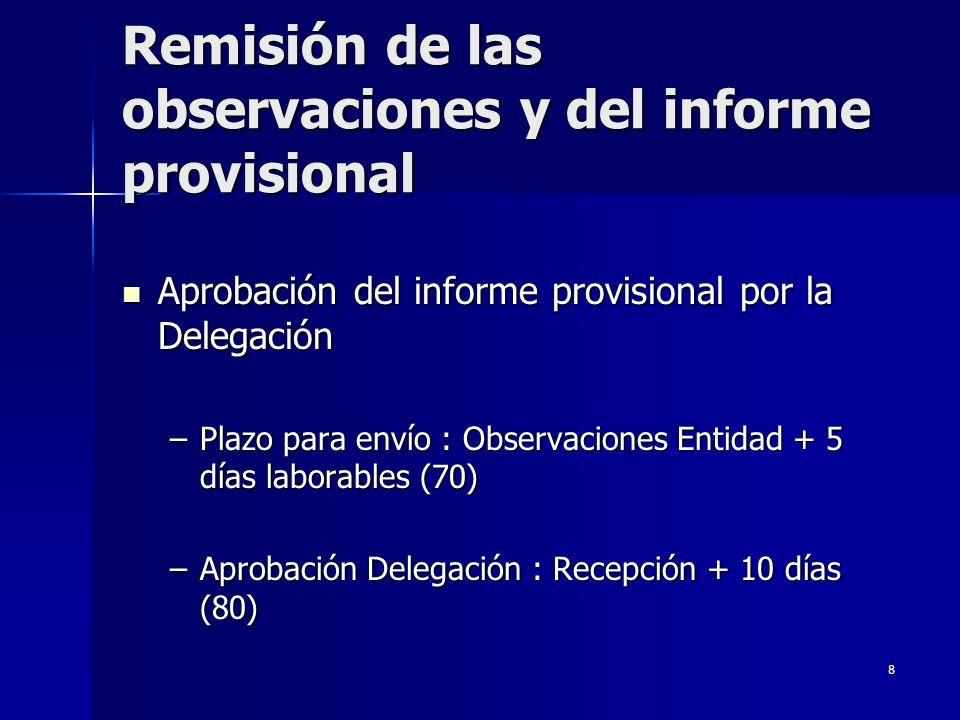 8 Remisión de las observaciones y del informe provisional Aprobación del informe provisional por la Delegación Aprobación del informe provisional por la Delegación –Plazo para envío : Observaciones Entidad + 5 días laborables (70) –Aprobación Delegación : Recepción + 10 días (80)