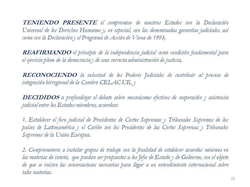 22 TENIENDO PRESENTE el compromiso de nuestros Estados con la Declaración Universal de los Derechos Humanos y, en especial, con las denominadas garantías judiciales, así como con la Declaración y el Programa de Acción de Viena de 1993, REAFIRMANDO el principio de la independencia judicial como condición fundamental para el ejercicio pleno de la democracia y de una correcta administración de justicia, RECONOCIENDO la voluntad de los Poderes Judiciales de contribuir al proceso de integración birregional de la Cumbre CELAC-UE, y DECIDIDOS a profundizar el debate sobre mecanismos efectivos de cooperación y asistencia judicial entre los Estados miembros, acuerdan: 1.