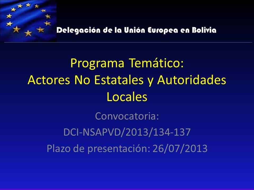 Programa Temático: Actores No Estatales y Autoridades Locales Convocatoria: DCI-NSAPVD/2013/134-137 Plazo de presentación: 26/07/2013 Delegación de la Unión Europea en Bolivia