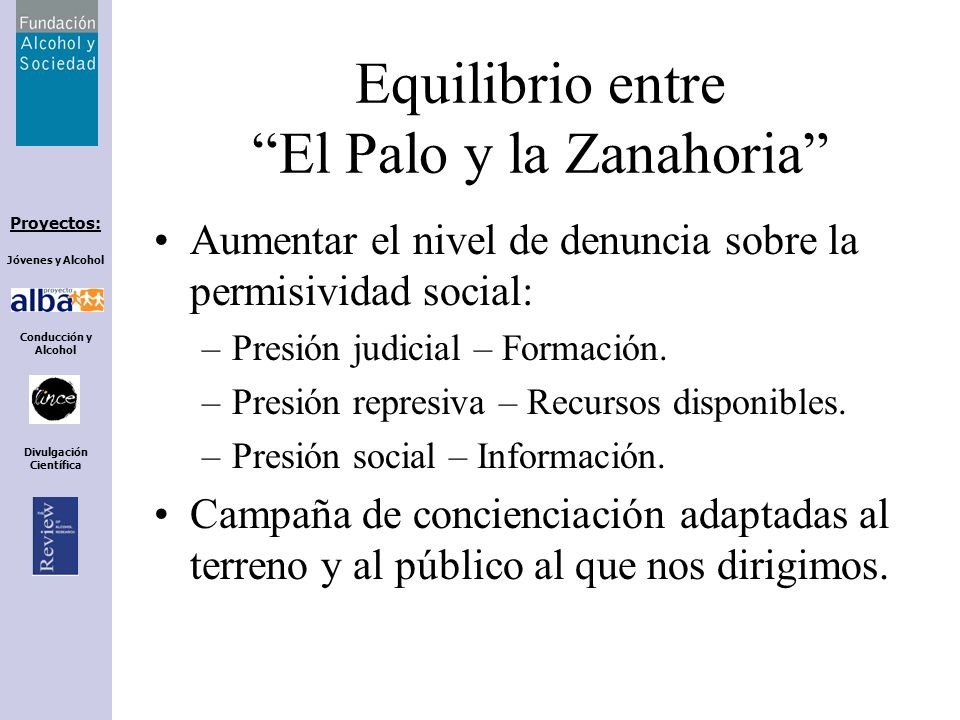 Proyectos: Jóvenes y Alcohol Conducción y Alcohol Divulgación Científica Equilibrio entre El Palo y la Zanahoria Aumentar el nivel de denuncia sobre l