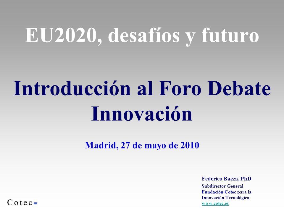 EU2020, desafíos y futuro Madrid, 27 de mayo de 2010 Federico Baeza, PhD Subdirector General Fundación Cotec para la Innovación Tecnológica www.cotec.es Introducción al Foro Debate Innovación