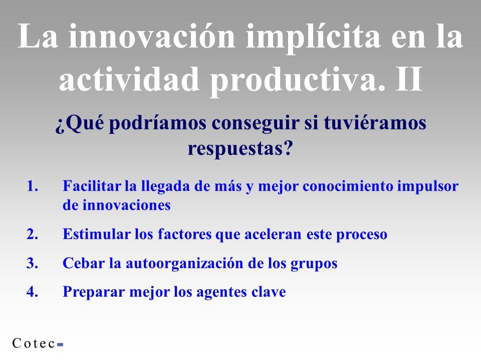 La innovación implícita en la actividad productiva. II ¿Qué podríamos conseguir si tuviéramos respuestas? 1.Facilitar la llegada de más y mejor conoci