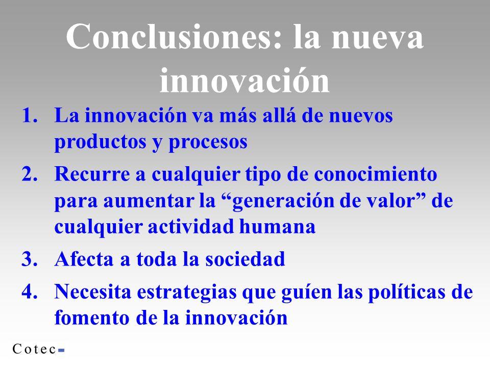 1.La innovación va más allá de nuevos productos y procesos 2.Recurre a cualquier tipo de conocimiento para aumentar la generación de valor de cualquier actividad humana 3.Afecta a toda la sociedad 4.Necesita estrategias que guíen las políticas de fomento de la innovación Conclusiones: la nueva innovación