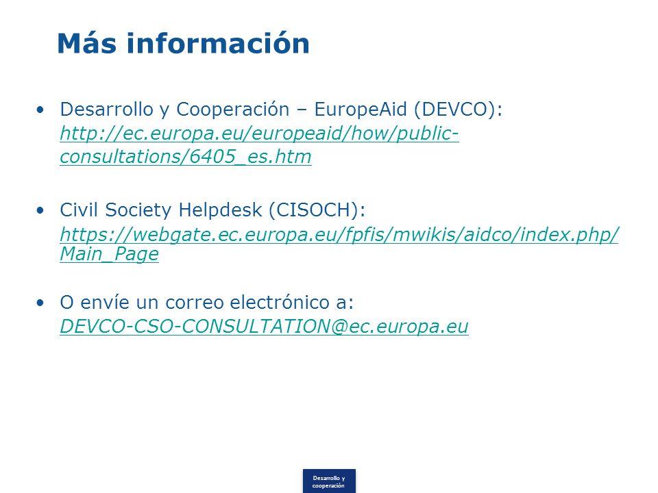 Desarrollo y cooperación Más información Desarrollo y Cooperación – EuropeAid (DEVCO): http://ec.europa.eu/europeaid/how/public- consultations/6405_es.htm Civil Society Helpdesk (CISOCH): https://webgate.ec.europa.eu/fpfis/mwikis/aidco/index.php/ Main_Page O envíe un correo electrónico a: DEVCO-CSO-CONSULTATION@ec.europa.eu