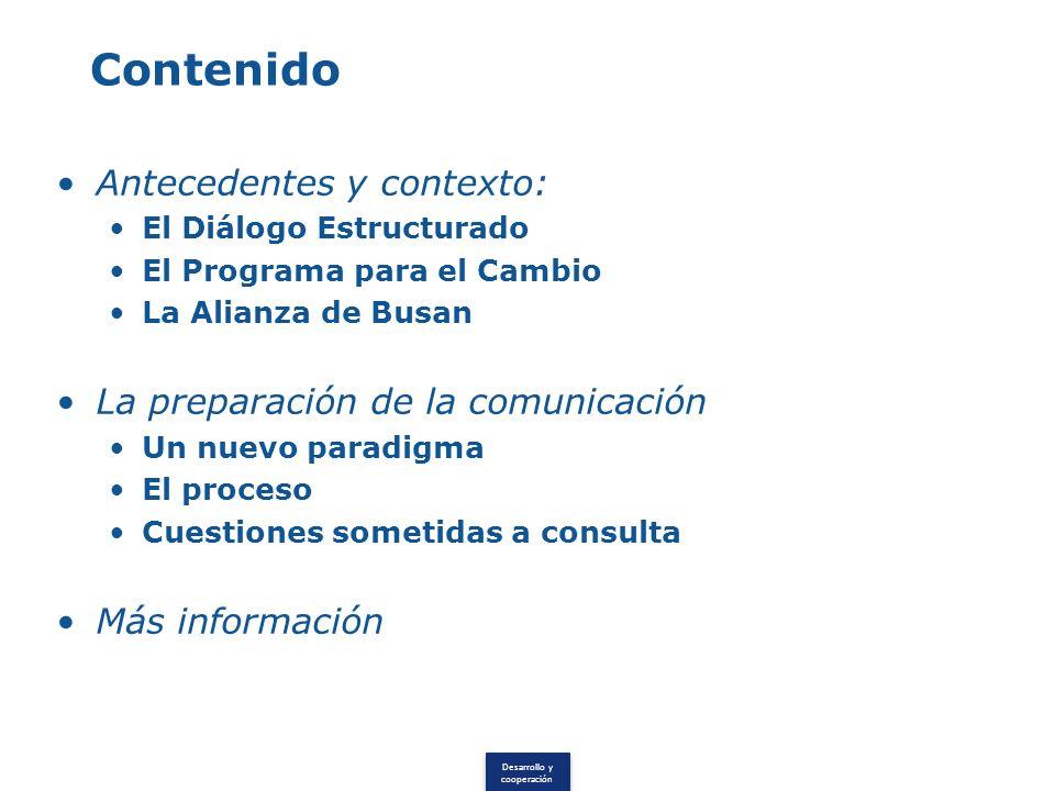 Desarrollo y cooperación Contenido Antecedentes y contexto: El Diálogo Estructurado El Programa para el Cambio La Alianza de Busan La preparación de la comunicación Un nuevo paradigma El proceso Cuestiones sometidas a consulta Más información