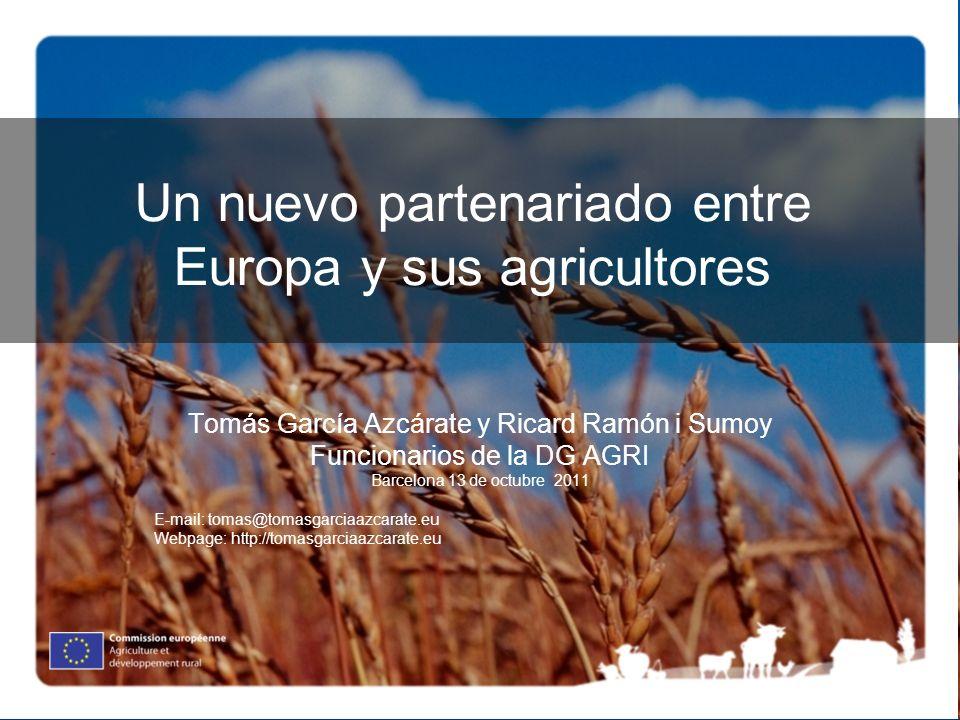 Un nuevo partenariado entre Europa y sus agricultores Tomás García Azcárate y Ricard Ramón i Sumoy Funcionarios de la DG AGRI Barcelona 13 de octubre