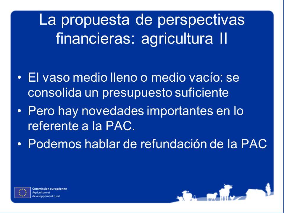 La propuesta de perspectivas financieras: agricultura II El vaso medio lleno o medio vacío: se consolida un presupuesto suficiente Pero hay novedades