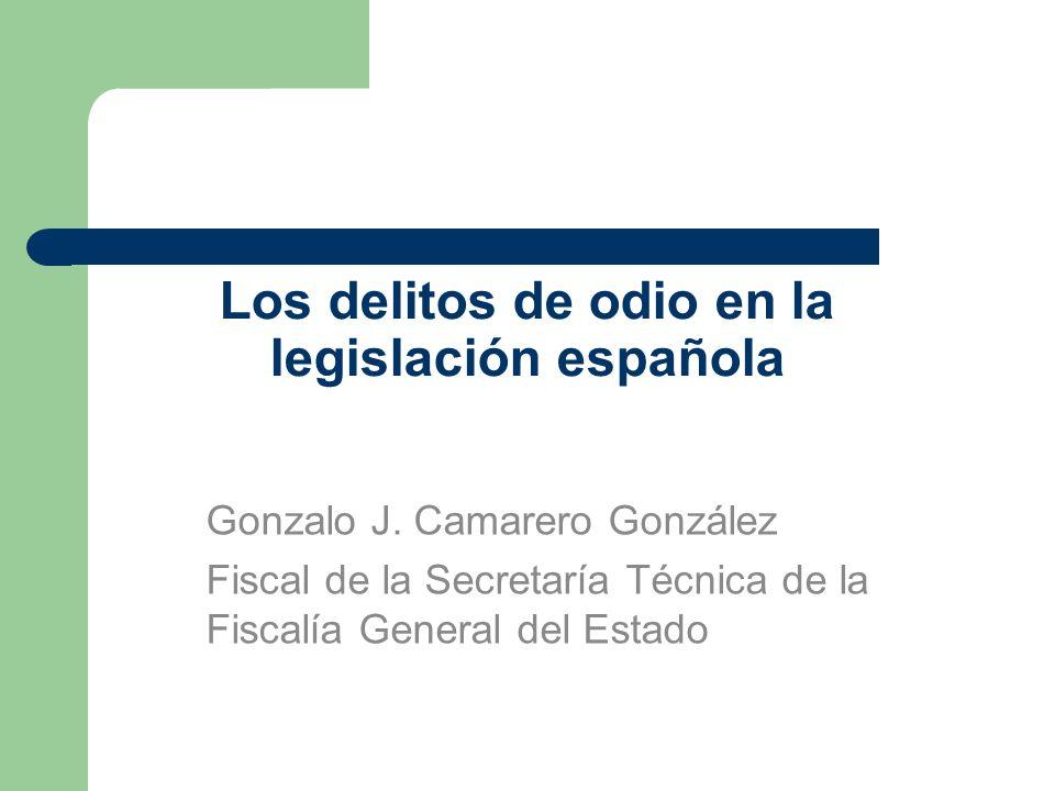 Los delitos de odio en la legislación española Gonzalo J. Camarero González Fiscal de la Secretaría Técnica de la Fiscalía General del Estado