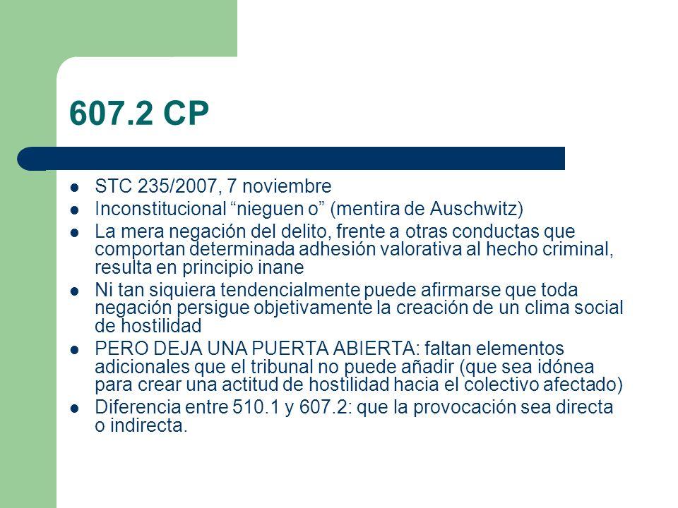 607.2 CP STC 235/2007, 7 noviembre Inconstitucional nieguen o (mentira de Auschwitz) La mera negación del delito, frente a otras conductas que comport