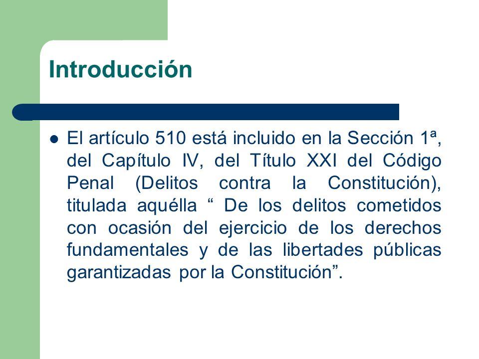 Introducción El artículo 510 está incluido en la Sección 1ª, del Capítulo IV, del Título XXI del Código Penal (Delitos contra la Constitución), titula