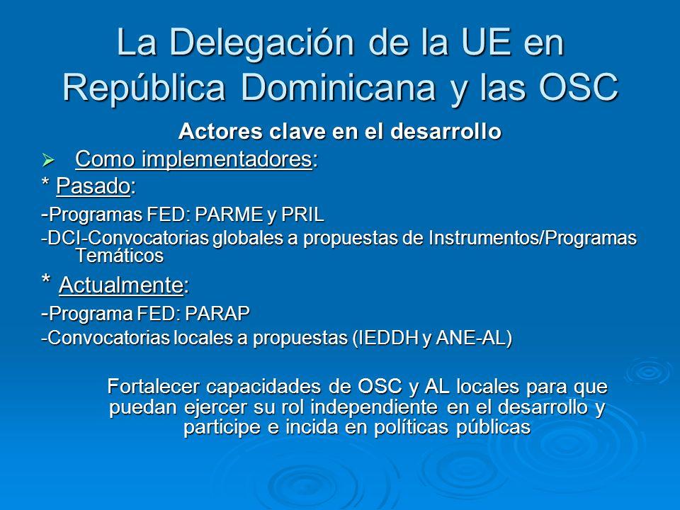 La Delegación de la UE en República Dominicana y las OSC Actores clave en el desarrollo Como implementadores: Como implementadores: * Pasado: - Programas FED: PARME y PRIL -DCI-Convocatorias globales a propuestas de Instrumentos/Programas Temáticos * Actualmente: - Programa FED: PARAP -Convocatorias locales a propuestas (IEDDH y ANE-AL) Fortalecer capacidades de OSC y AL locales para que puedan ejercer su rol independiente en el desarrollo y participe e incida en políticas públicas