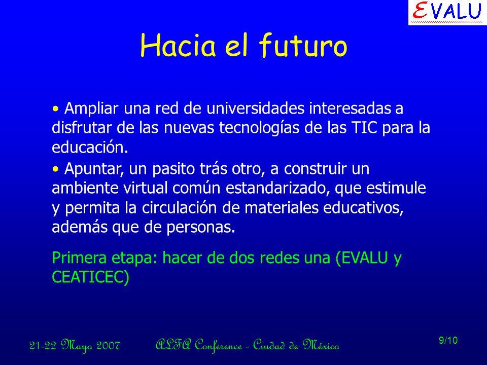 21-22 Mayo 2007ALFA Conference - Ciudad de México 9/10 Hacia el futuro Ampliar una red de universidades interesadas a disfrutar de las nuevas tecnologías de las TIC para la educación.