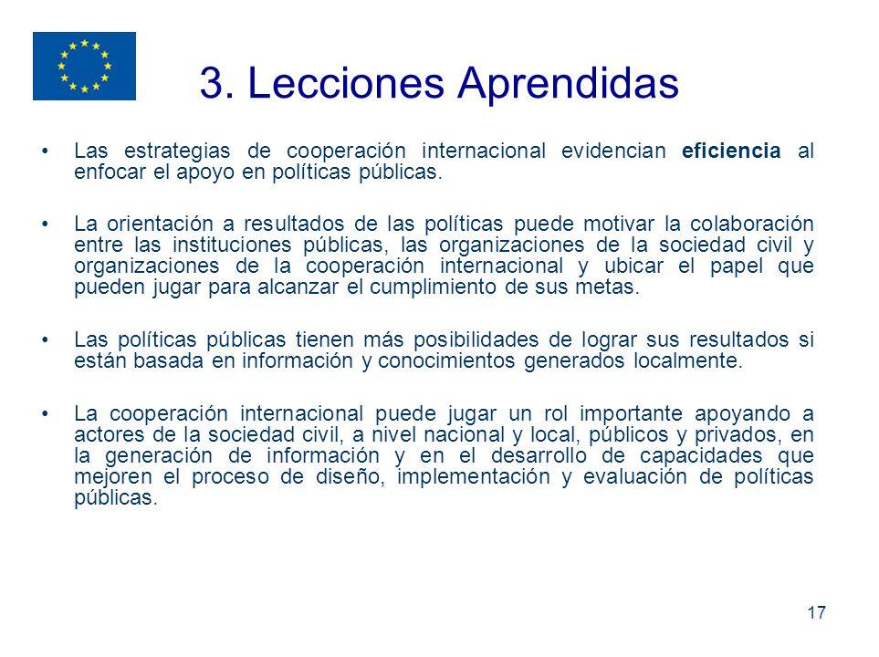 17 3. Lecciones Aprendidas Las estrategias de cooperación internacional evidencian eficiencia al enfocar el apoyo en políticas públicas. La orientació