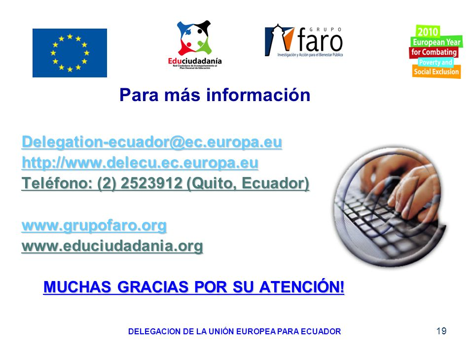 19 Para más información Delegation-ecuador@ec.europa.eu http://www.delecu.ec.europa.eu Teléfono: (2) 2523912 (Quito, Ecuador) www.grupofaro.org www.ed