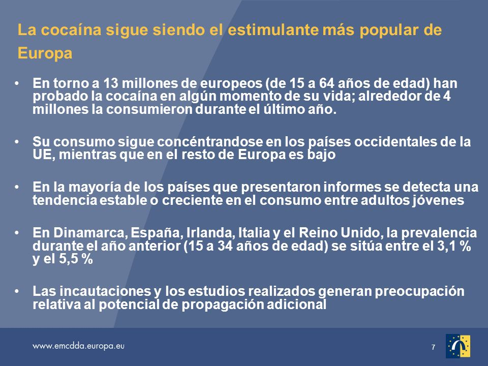 7 La cocaína sigue siendo el estimulante más popular de Europa En torno a 13 millones de europeos (de 15 a 64 años de edad) han probado la cocaína en algún momento de su vida; alrededor de 4 millones la consumieron durante el último año.