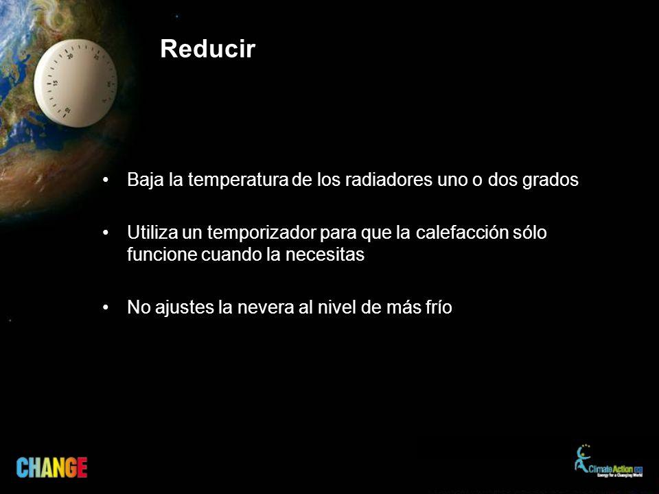 Reducir Baja la temperatura de los radiadores uno o dos grados Utiliza un temporizador para que la calefacción sólo funcione cuando la necesitas No ajustes la nevera al nivel de más frío