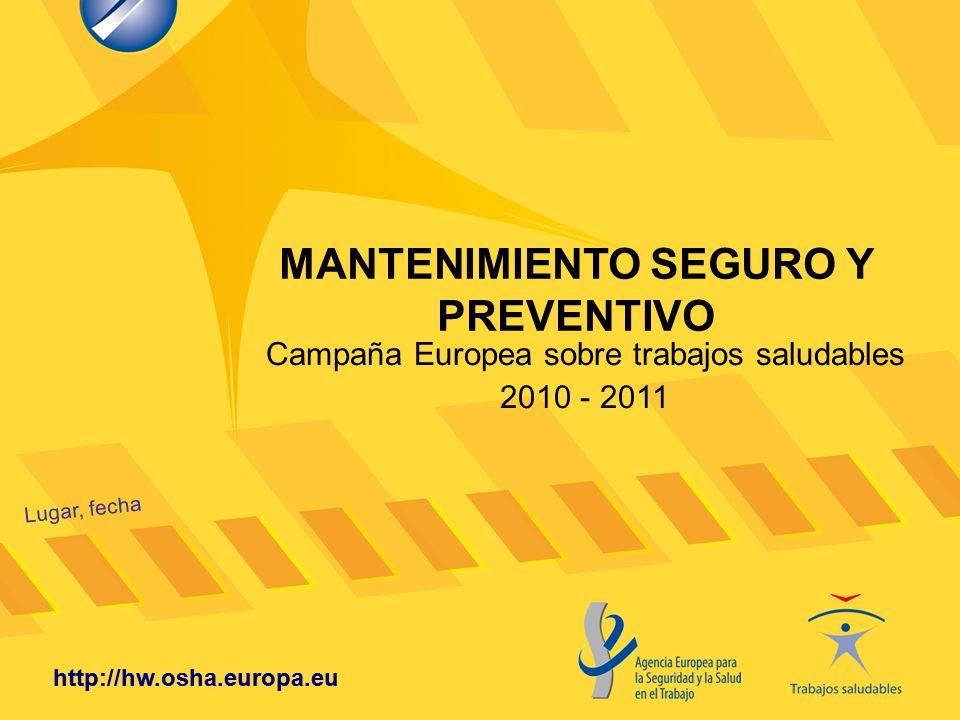 http://hw.osha.europa.eu MANTENIMIENTO SEGURO Y PREVENTIVO Lugar, fecha http://hw.osha.europa.eu Campaña Europea sobre trabajos saludables 2010 - 2011
