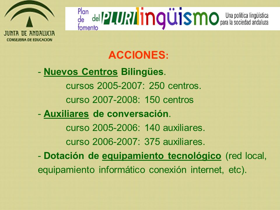 ACCIONES : - Nuevos Centros Bilingües. cursos 2005-2007: 250 centros. curso 2007-2008: 150 centros - Auxiliares de conversación. curso 2005-2006: 140
