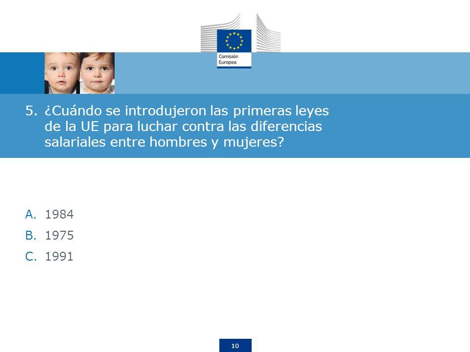 10 5.¿Cuándo se introdujeron las primeras leyes de la UE para luchar contra las diferencias salariales entre hombres y mujeres? A.1984 B.1975 C.1991