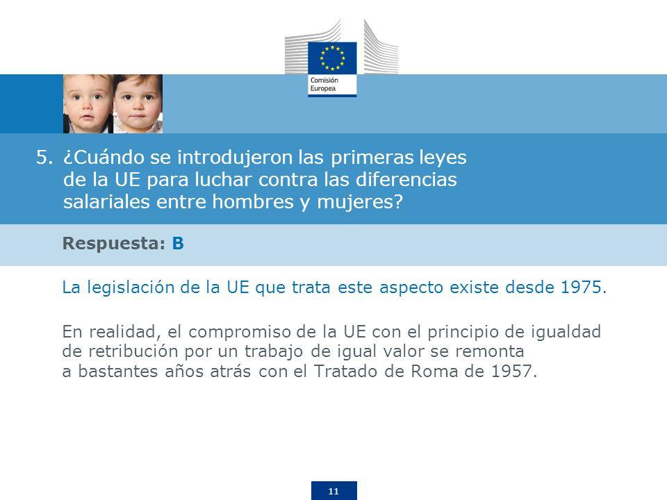 11 5.¿Cuándo se introdujeron las primeras leyes de la UE para luchar contra las diferencias salariales entre hombres y mujeres? Respuesta: B La legisl