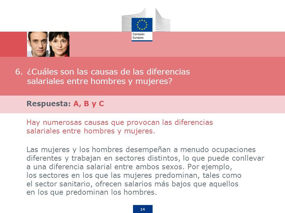 14 6.¿Cuáles son las causas de las diferencias salariales entre hombres y mujeres? Respuesta: A, B y C Hay numerosas causas que provocan las diferenci