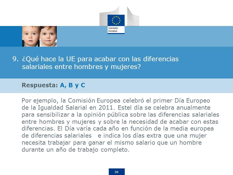 26 9.¿Qué hace la UE para acabar con las diferencias salariales entre hombres y mujeres? Respuesta: A, B y C Por ejemplo, la Comisión Europea celebró