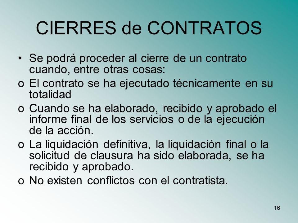 16 CIERRES de CONTRATOS Se podrá proceder al cierre de un contrato cuando, entre otras cosas: oEl contrato se ha ejecutado técnicamente en su totalida