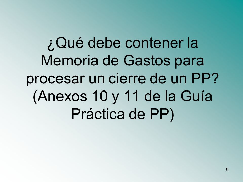 9 ¿Qué debe contener la Memoria de Gastos para procesar un cierre de un PP? (Anexos 10 y 11 de la Guía Práctica de PP)
