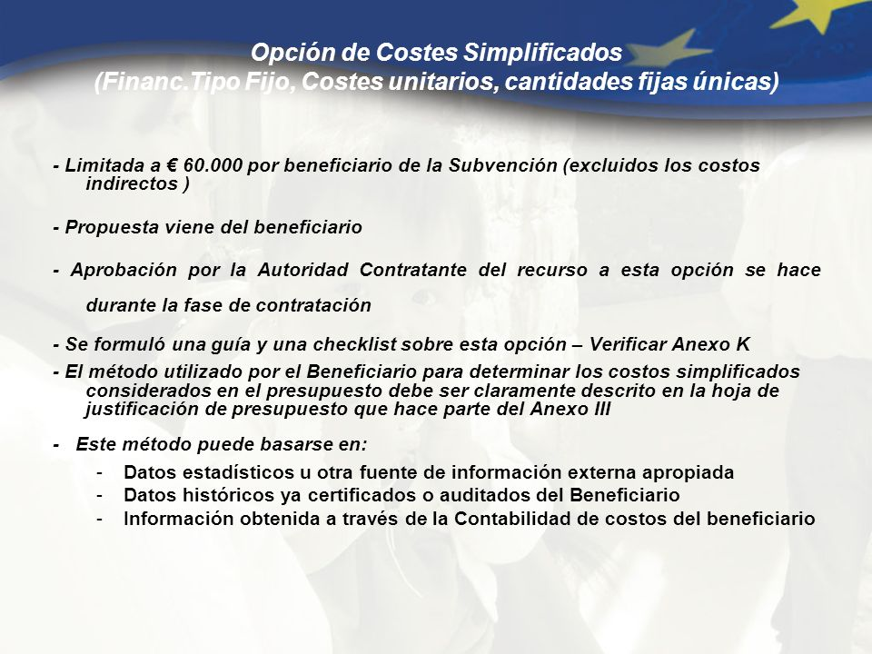 Opción de Costes Simplificados (Financ.Tipo Fijo, Costes unitarios, cantidades fijas únicas) - Limitada a 60.000 por beneficiario de la Subvención (excluidos los costos indirectos ) - Propuesta viene del beneficiario - Aprobación por la Autoridad Contratante del recurso a esta opción se hace durante la fase de contratación - Se formuló una guía y una checklist sobre esta opción – Verificar Anexo K - El método utilizado por el Beneficiario para determinar los costos simplificados considerados en el presupuesto debe ser claramente descrito en la hoja de justificación de presupuesto que hace parte del Anexo III - Este método puede basarse en: -Datos estadísticos u otra fuente de información externa apropiada -Datos históricos ya certificados o auditados del Beneficiario -Información obtenida a través de la Contabilidad de costos del beneficiario