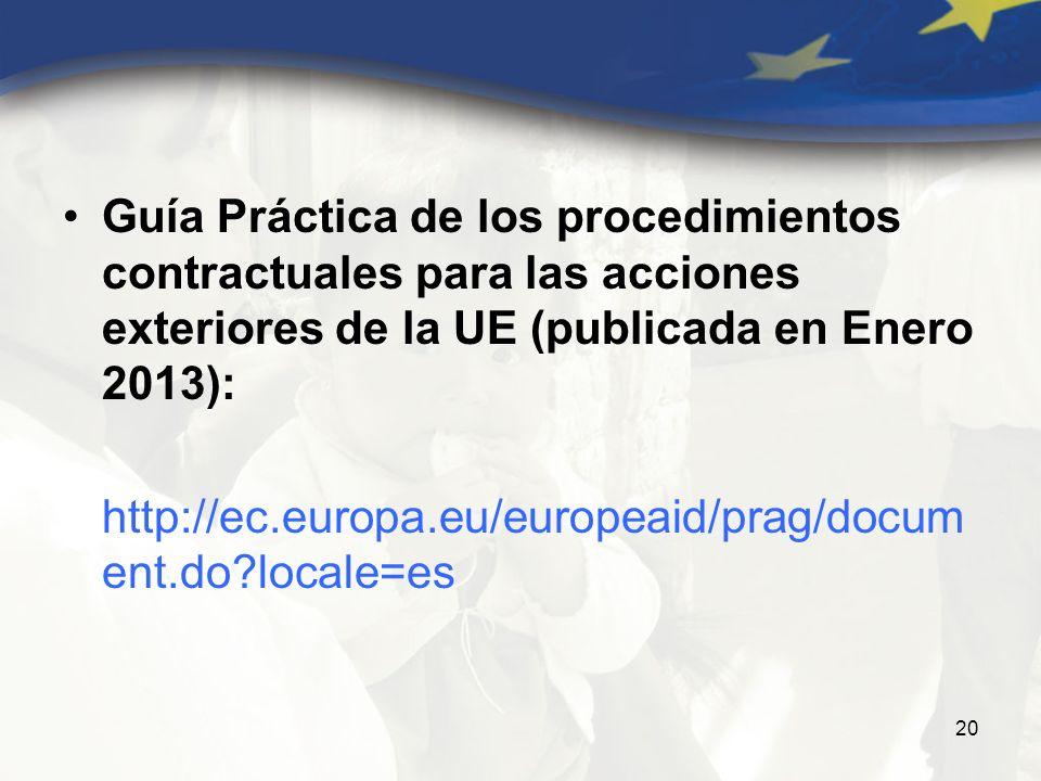 20 Guía Práctica de los procedimientos contractuales para las acciones exteriores de la UE (publicada en Enero 2013): http://ec.europa.eu/europeaid/prag/docum ent.do?locale=es