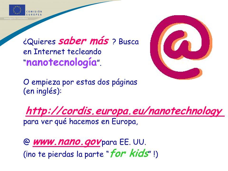 ¿Quieres saber más ? Busca en Internet tecleando nanotecnología. O empieza por estas dos páginas (en inglés): http://cordis.europa.eu/nanotechnology p