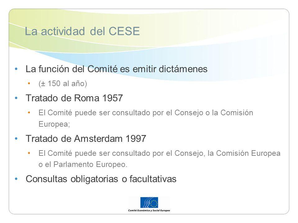 La actividad del CESE La función del Comité es emitir dictámenes (± 150 al año) Tratado de Roma 1957 El Comité puede ser consultado por el Consejo o la Comisión Europea; Tratado de Amsterdam 1997 El Comité puede ser consultado por el Consejo, la Comisión Europea o el Parlamento Europeo.
