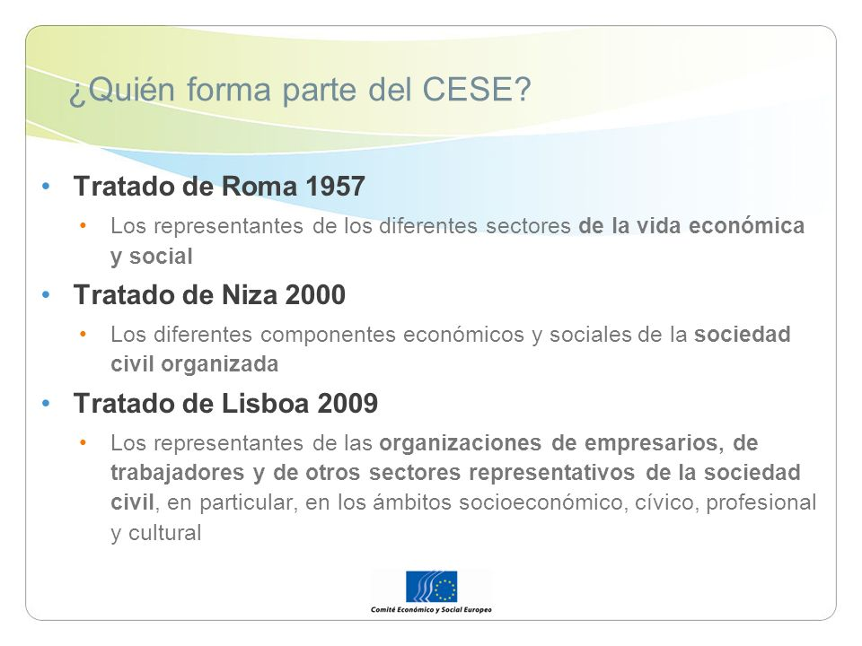 ¿Quién forma parte del CESE? Tratado de Roma 1957 Los representantes de los diferentes sectores de la vida económica y social Tratado de Niza 2000 Los