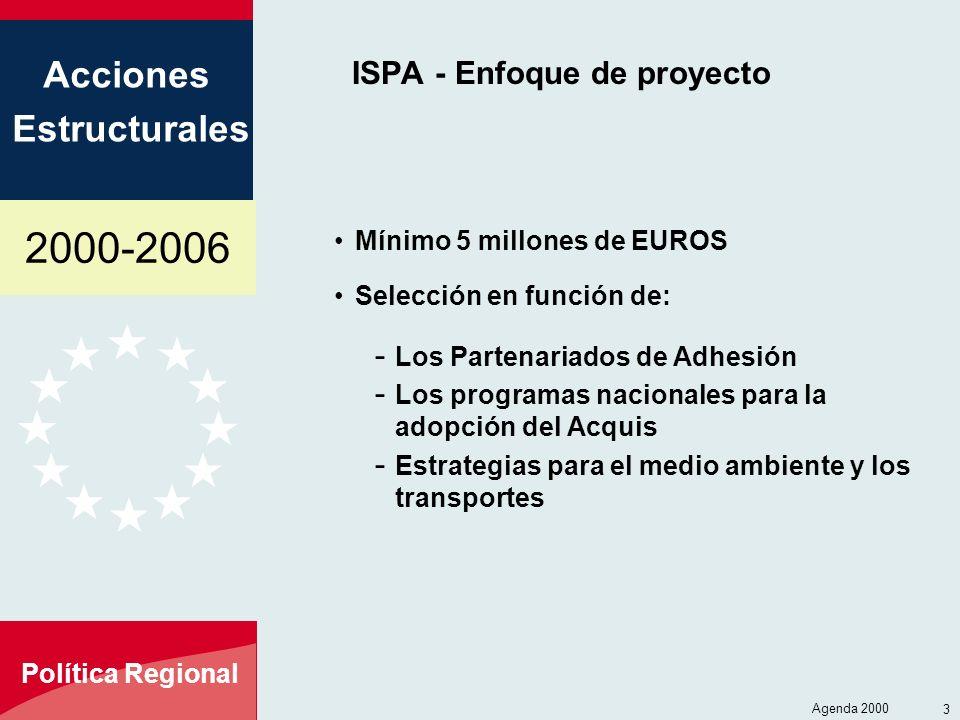 2000-2006 Acciones Estructurales Política Regional Agenda 2000 3 ISPA - Enfoque de proyecto Mínimo 5 millones de EUROS Selección en función de: - Los Partenariados de Adhesión - Los programas nacionales para la adopción del Acquis - Estrategias para el medio ambiente y los transportes