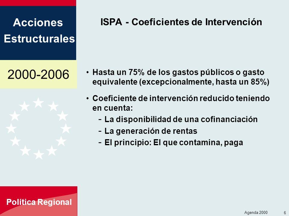 2000-2006 Acciones Estructurales Política Regional Agenda 2000 6 ISPA - Coeficientes de Intervención Hasta un 75% de los gastos públicos o gasto equivalente (excepcionalmente, hasta un 85%) Coeficiente de intervención reducido teniendo en cuenta: - La disponibilidad de una cofinanciación - La generación de rentas - El principio: El que contamina, paga
