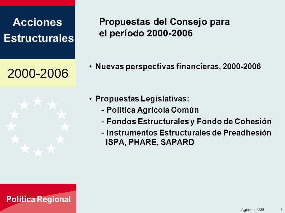 2000-2006 Acciones Estructurales Política Regional Agenda 2000 1 Propuestas del Consejo para el período 2000-2006 Nuevas perspectivas financieras, 2000-2006 Propuestas Legislativas: - Política Agrícola Común - Fondos Estructurales y Fondo de Cohesión - Instrumentos Estructurales de Preadhesión ISPA, PHARE, SAPARD