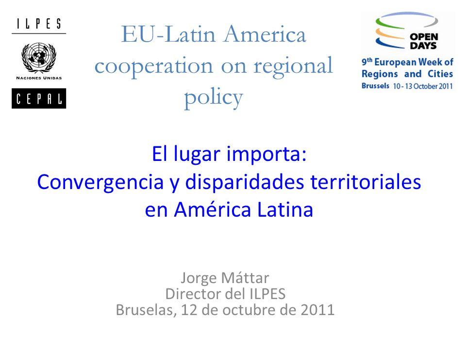 El lugar importa: Convergencia y disparidades territoriales en América Latina Jorge Máttar Director del ILPES Bruselas, 12 de octubre de 2011 EU-Latin