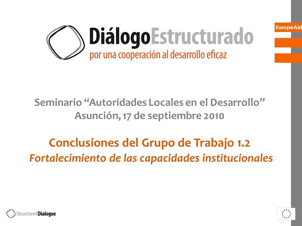 EuropeAid Seminario Autoridades Locales en el Desarrollo Asunción, 17 de septiembre 2010 Conclusiones del Grupo de Trabajo 1.2 Fortalecimiento de las capacidades institucionales