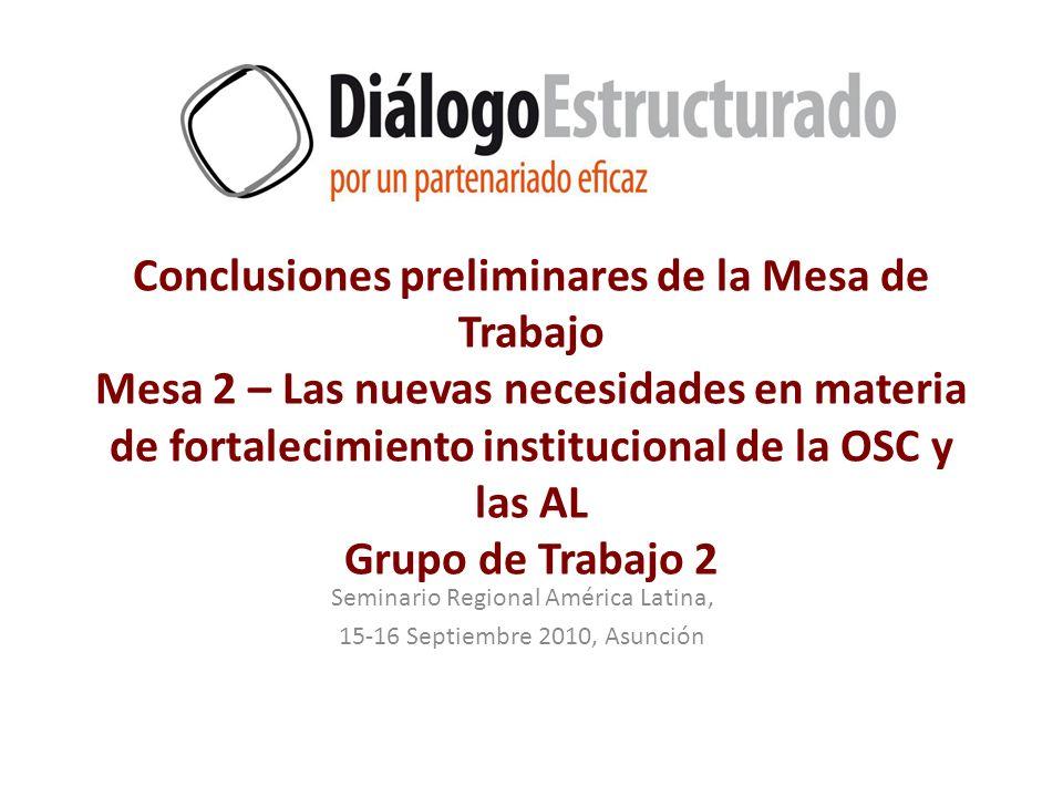 Conclusiones preliminares de la Mesa de Trabajo Mesa 2 – Las nuevas necesidades en materia de fortalecimiento institucional de la OSC y las AL Grupo de Trabajo 2 Seminario Regional América Latina, 15-16 Septiembre 2010, Asunción