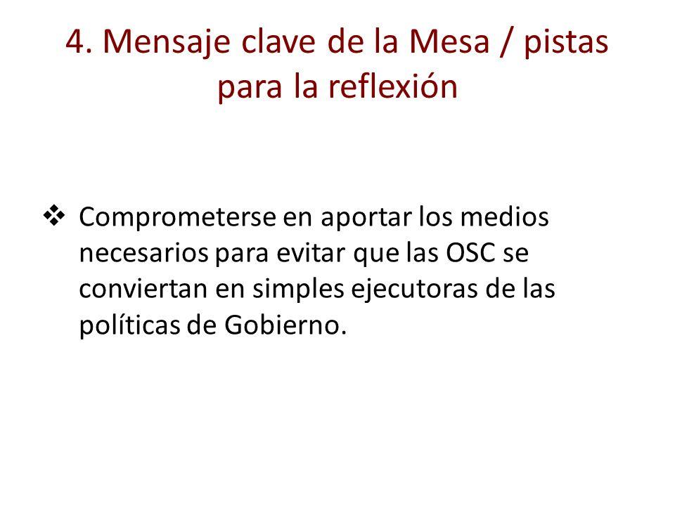 4. Mensaje clave de la Mesa / pistas para la reflexión Comprometerse en aportar los medios necesarios para evitar que las OSC se conviertan en simples