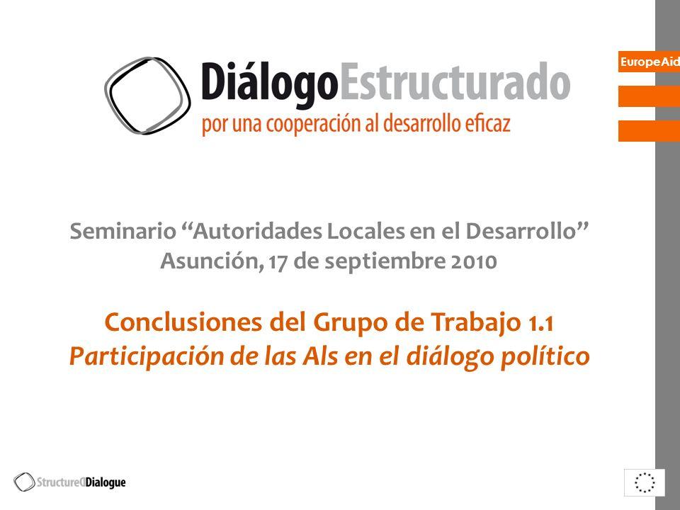 EuropeAid Seminario Autoridades Locales en el Desarrollo Asunción, 17 de septiembre 2010 Conclusiones del Grupo de Trabajo 1.1 Participación de las Als en el diálogo político