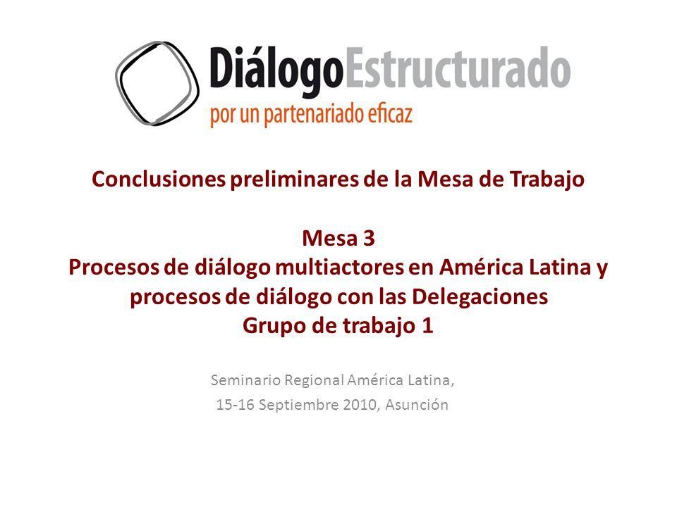 Conclusiones preliminares de la Mesa de Trabajo Mesa 3 Procesos de diálogo multiactores en América Latina y procesos de diálogo con las Delegaciones Grupo de trabajo 1 Seminario Regional América Latina, 15-16 Septiembre 2010, Asunción