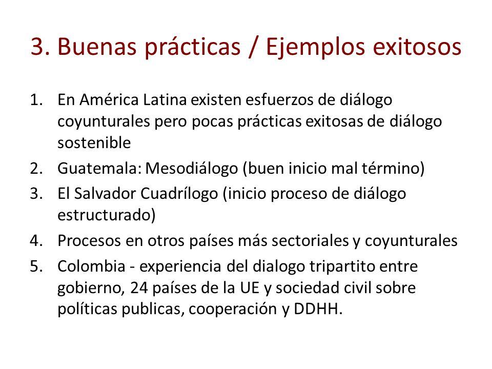 3. Buenas prácticas / Ejemplos exitosos 1.En América Latina existen esfuerzos de diálogo coyunturales pero pocas prácticas exitosas de diálogo sosteni