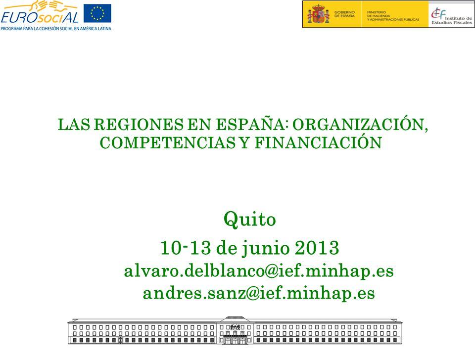 LAS REGIONES EN ESPAÑA: ORGANIZACIÓN, COMPETENCIAS Y FINANCIACIÓN Quito 10-13 de junio 2013 alvaro.delblanco@ief.minhap.es andres.sanz@ief.minhap.es