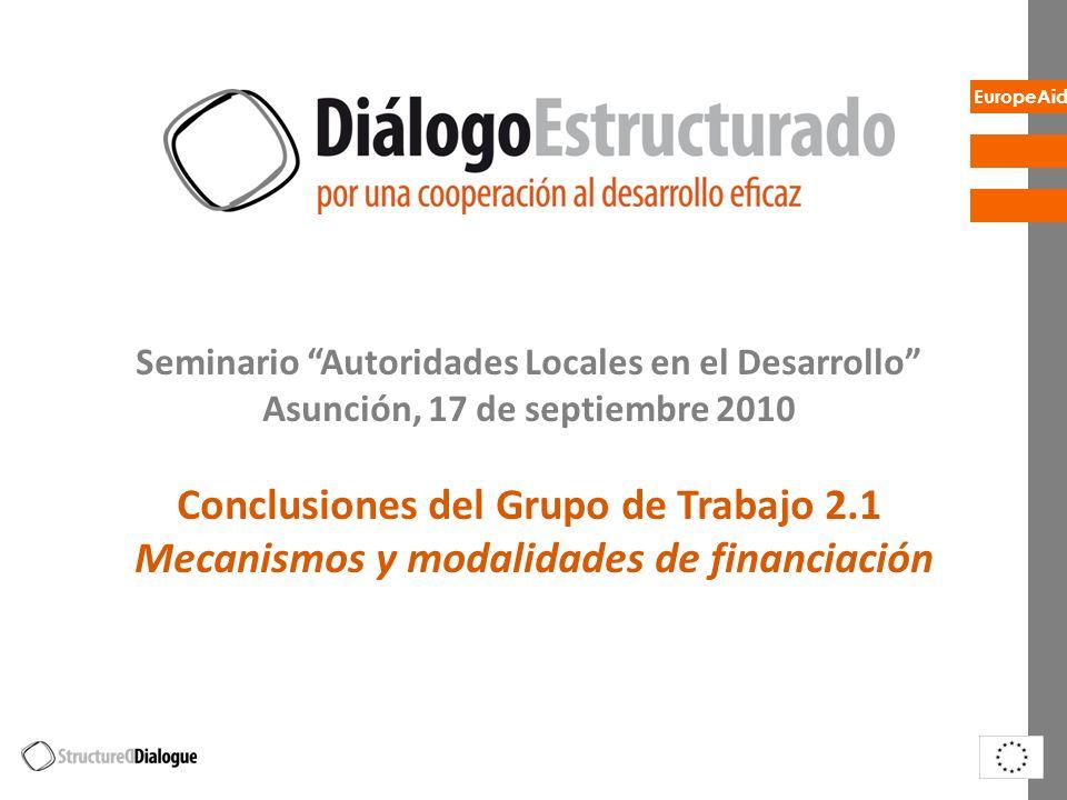 EuropeAid Seminario Autoridades Locales en el Desarrollo Asunción, 17 de septiembre 2010 Conclusiones del Grupo de Trabajo 2.1 Mecanismos y modalidades de financiación