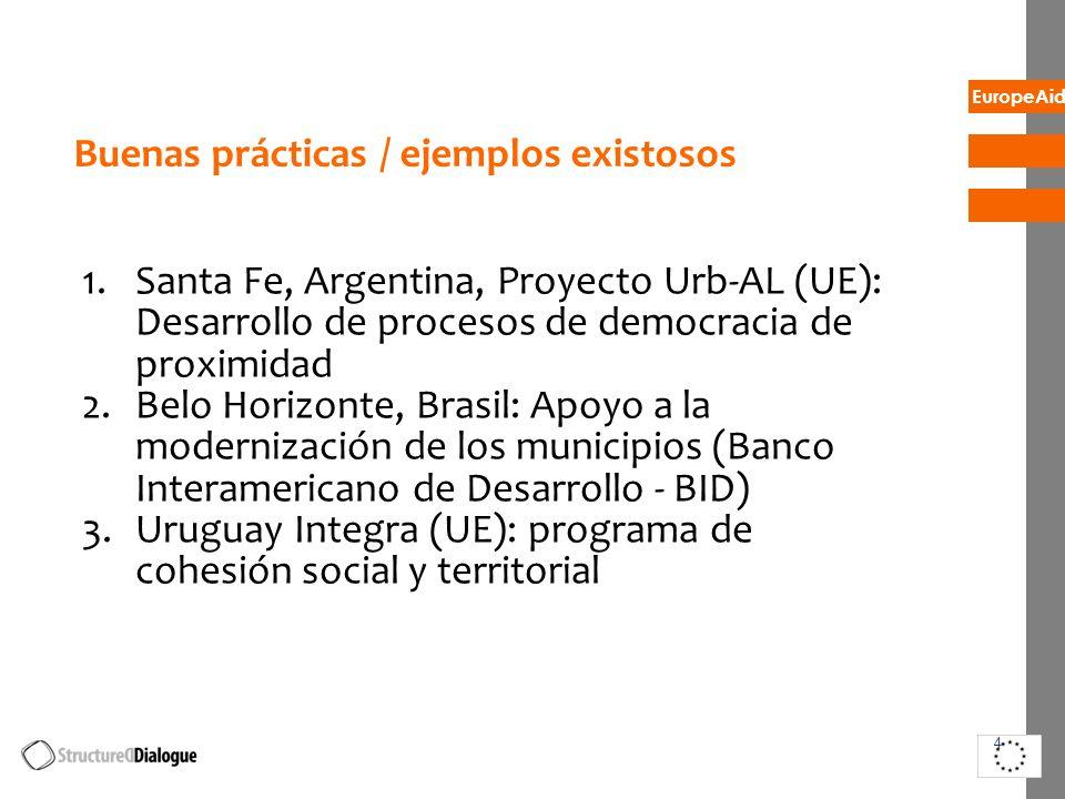 EuropeAid Buenas prácticas / ejemplos existosos 1.Santa Fe, Argentina, Proyecto Urb-AL (UE): Desarrollo de procesos de democracia de proximidad 2.Belo Horizonte, Brasil: Apoyo a la modernización de los municipios (Banco Interamericano de Desarrollo - BID) 3.Uruguay Integra (UE): programa de cohesión social y territorial 4